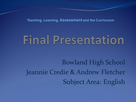 Bowland High School Jeannie Credie & Andrew Fletcher Subject Area: English Teaching, Learning, Assessment and the Curriculum.