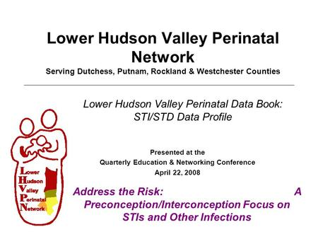 Lower Hudson Valley Perinatal Network Serving Dutchess, Putnam, Rockland & Westchester Counties Presented at the Quarterly Education & Networking Conference.