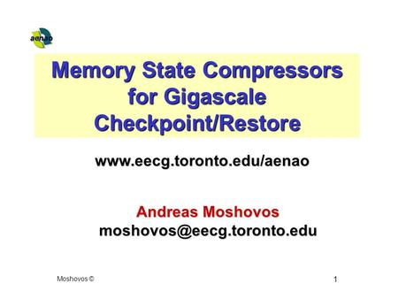 Moshovos © 1 Memory State Compressors for Gigascale Checkpoint/Restore Andreas Moshovos