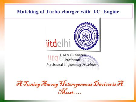 Matching of <strong>Turbo</strong>-charger with I.C. Engine P M V Subbarao Professor Mechanical Engineering Department A Tuning Among Heterogeneous Devices is A Must….