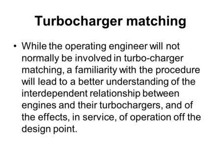 Turbocharger matching While the operating engineer will not normally be involved in turbo-charger matching, a familiarity with the procedure will lead.