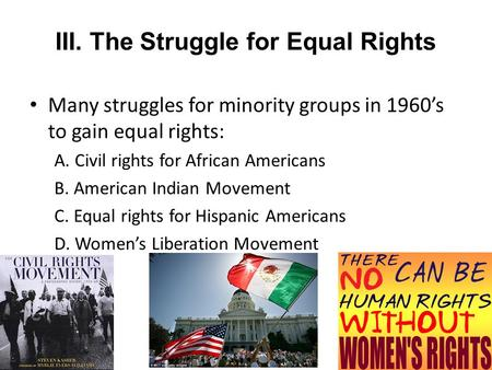 III. The Struggle for Equal Rights Many struggles for minority groups in 1960's to gain equal rights: A. Civil rights for African Americans B. American.