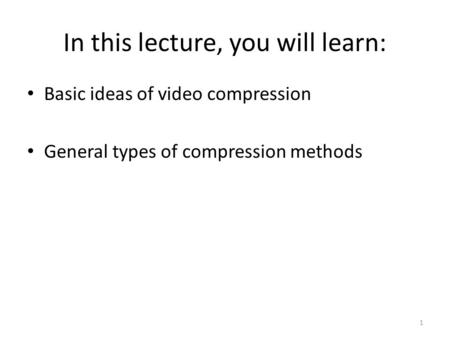 In this lecture, you will learn: 1 Basic ideas of video compression General types of compression methods.