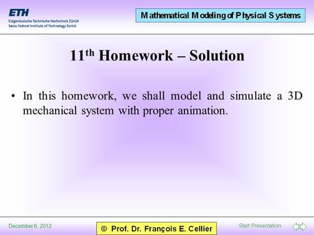 Start Presentation December 6, 2012 11 th Homework – Solution In this homework, we shall model and simulate a 3D mechanical system with proper animation.
