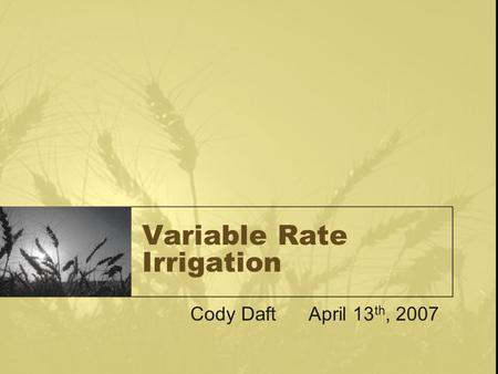 Variable Rate Irrigation Cody Daft April 13 th, 2007.