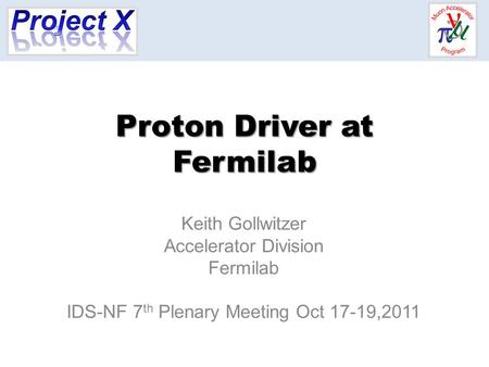 Proton Driver at Fermilab Keith Gollwitzer Accelerator Division Fermilab IDS-NF 7 th Plenary Meeting Oct 17-19,2011.