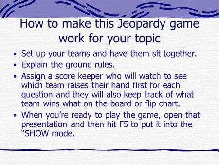 How to make this Jeopardy game work for your topic Set up your teams and have them sit together. Explain the ground rules. Assign a score keeper who will.
