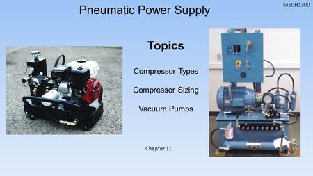 MECH1300 Pneumatic Power Supply Topics Compressor Types Compressor Sizing Vacuum Pumps Chapter 11.