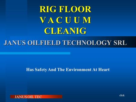 RIG FLOOR V A C U U M CLEANIG click JANUS OILFIELD TECHNOLOGY SRL Has Safety And The Environment At Heart RVC With RVC Janus Makes Life On The Rig Floor.