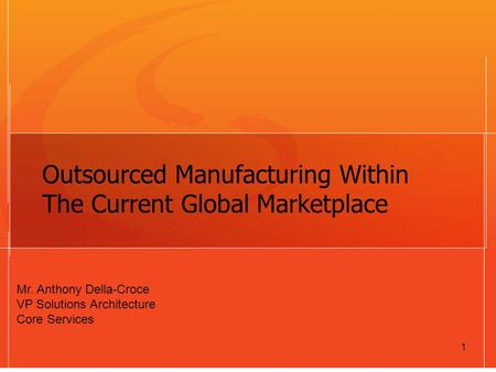 1 Outsourced Manufacturing Within The Current Global Marketplace Mr. Anthony Della-Croce VP Solutions Architecture Core Services.