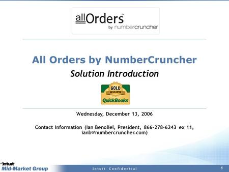 1 I n t u i t C o n f i d e n t i a l All Orders by NumberCruncher Solution Introduction Wednesday, December 13, 2006 Contact Information (Ian Benoliel,
