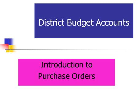 District Budget Accounts Introduction to Purchase Orders.
