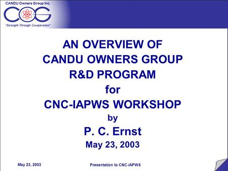 "CANDU Owners Group Inc. ""Strength Through Co-operation"" 1 Presentation to CNC-IAPWS May 23, 2003 AN OVERVIEW OF CANDU OWNERS GROUP R&D PROGRAM for CNC-IAPWS."