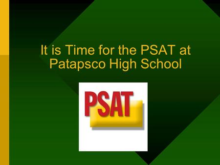 It is Time for the PSAT at Patapsco High School. Introduction On October 12, all 9 th, 10 th, and 11 th graders will be required to take the PSAT's. PSAT.