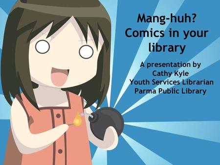 Mang-huh? Comics in your library A presentation by Cathy Kyle Youth Services Librarian Parma Public Library.
