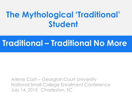 Traditional – Traditional No More Arlene Cash – Georgian Court University National Small College Enrollment Conference July 14, 2015 Charleston, SC The.