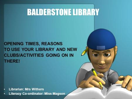 BALDERSTONE LIBRARY OPENING TIMES, REASONS TO USE YOUR LIBRARY AND NEW CLUBS/ACTIVITIES GOING ON IN THERE! Librarian: Mrs Withers Literacy Co-ordinator: