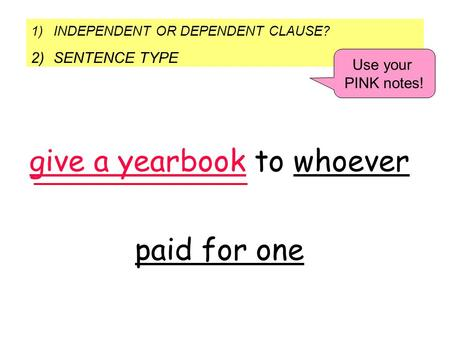 1)INDEPENDENT OR DEPENDENT CLAUSE? 2)SENTENCE TYPE Use your PINK notes! give a yearbook to whoever paid for one.