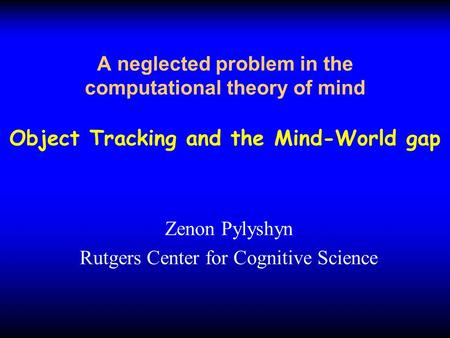 A neglected problem in the computational theory of mind Object Tracking and the Mind-World gap Zenon Pylyshyn Rutgers Center for Cognitive Science.