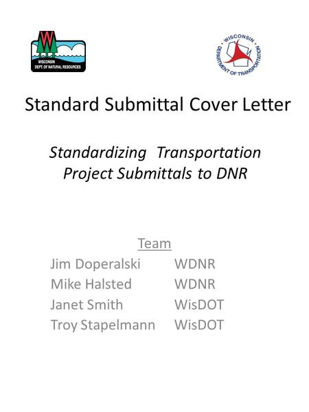 Standardizing Transportation Project Submittals to DNR Team Jim Doperalski WDNR Mike Halsted WDNR Janet Smith WisDOT Troy Stapelmann WisDOT Standard Submittal.