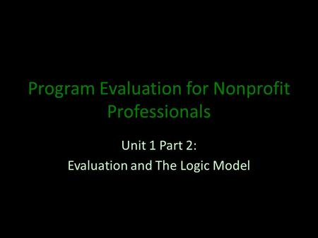 Program Evaluation for Nonprofit Professionals Unit 1 Part 2: Evaluation and The Logic Model.