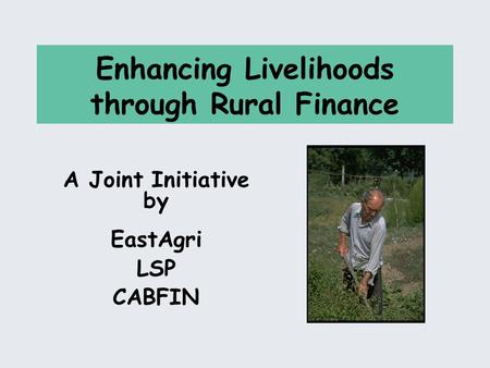 Enhancing Livelihoods through Rural Finance A Joint Initiative by EastAgri LSP CABFIN.