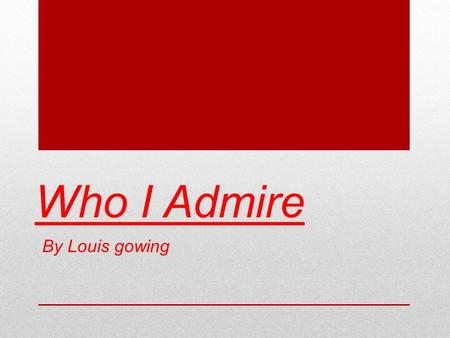 Who I Admire By Louis gowing.