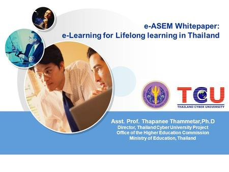 E-ASEM Whitepaper: e-Learning for Lifelong learning in Thailand Asst. Prof. Thapanee Thammetar,Ph.D Director, Thailand Cyber University Project Office.