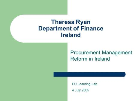 Theresa Ryan Department of Finance Ireland Procurement Management Reform in Ireland EU Learning Lab 4 July 2005.
