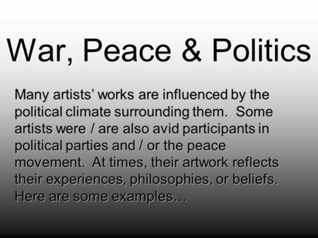War, Peace & Politics Many artists' works are influenced by the political climate surrounding them. Some artists were / are also avid participants in political.