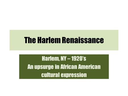 The Harlem Renaissance Harlem, NY – 1920's An upsurge in African American cultural expression.