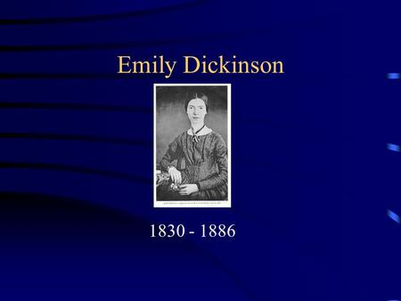 Emily Dickinson 1830 - 1886. Early Life She was born to religious, well-to-do family and had a normal childhood in Amherst, Massachusetts. Everyone expected.