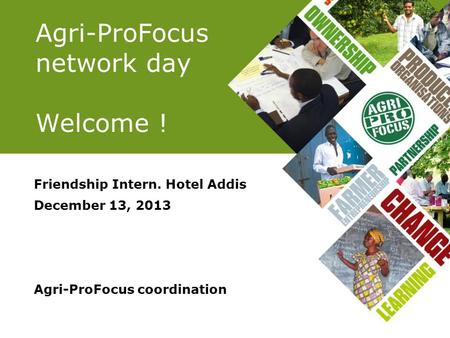 Agri-ProFocus network day Welcome ! Friendship Intern. Hotel Addis December 13, 2013 Agri-ProFocus coordination.