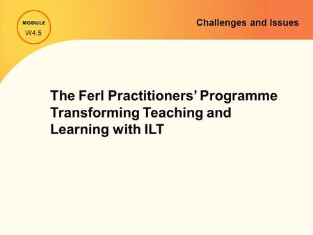 W4.5 The Ferl Practitioners' Programme Transforming Teaching and Learning with ILT Challenges and Issues.