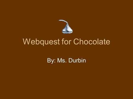 Webquest for Chocolate By: Ms. Durbin. Components Illinois Learning Standards Introduction Task Process Resources Evaluation Conclusion.