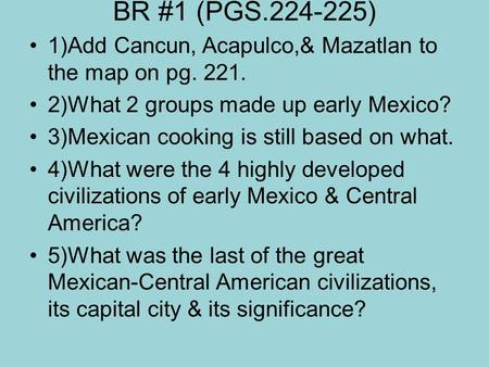 BR #1 (PGS.224-225) 1)Add Cancun, Acapulco,& Mazatlan to the map on pg. 221. 2)What 2 groups made up early Mexico? 3)Mexican cooking is still based on.