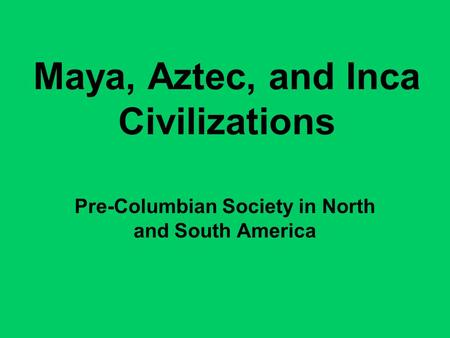 Maya, Aztec, and Inca Civilizations Pre-Columbian Society in North and South America.