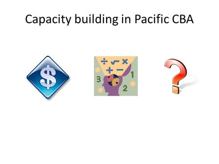 Capacity building in Pacific CBA. Increasing interest in cost benefit analysis (as evidence to donors, to inform project design) Development of dedicated.