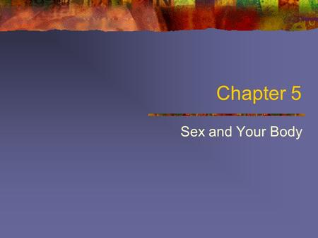 Chapter 5 Sex and Your Body. Learning Objectives Structure and function of male and female sex organs How sex organs function during sexual activity Sexual.