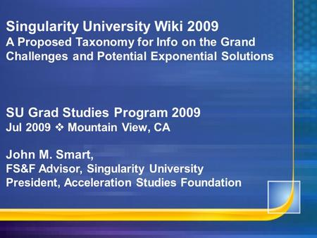 Singularity University Wiki 2009 A Proposed Taxonomy for Info on the Grand Challenges and Potential Exponential Solutions SU Grad Studies Program 2009.