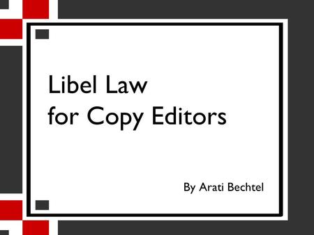 Libel Law for Copy Editors By Arati Bechtel. About This Session I asked copy editors about legal issues they face at work. I'll give you the basics of.