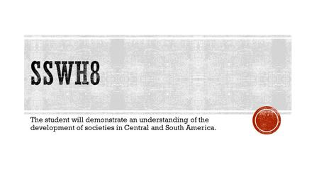 The student will demonstrate an understanding of the development of societies in Central and South America.