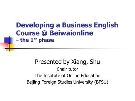 Developing a Business English Beiwaionline – the 1 st phase Presented by Xiang, Shu Chair tutor The Institute of Online Education Beijing Foreign.