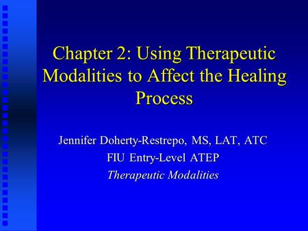 Chapter 2: Using Therapeutic Modalities to Affect the Healing Process Jennifer Doherty-Restrepo, MS, LAT, ATC FIU Entry-Level ATEP Therapeutic Modalities.