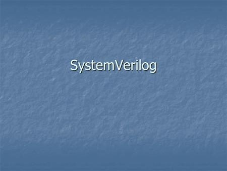 SystemVerilog. History Enhancement of Verilog Enhancement of Verilog 2002 – accellera publishes SystemVerilog 3.0 2002 – accellera publishes SystemVerilog.