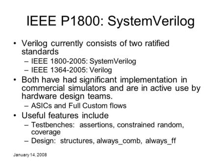 January 14, 2008 IEEE P1800: SystemVerilog Verilog currently consists of two ratified standards –IEEE 1800-2005: SystemVerilog –IEEE 1364-2005: Verilog.