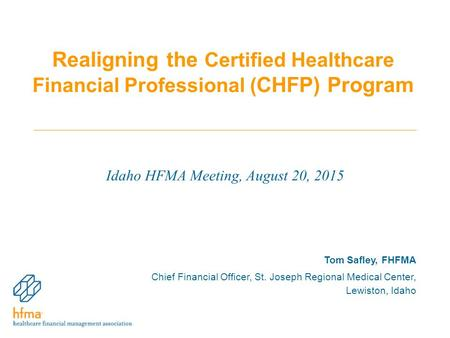 Realigning the Certified Healthcare Financial Professional ( CHFP) Program Idaho HFMA Meeting, August 20, 2015 Tom Safley, FHFMA Chief Financial Officer,