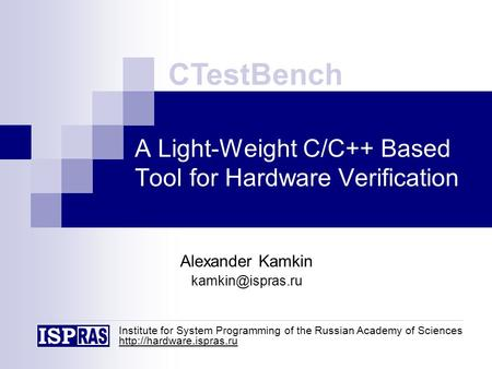 A Light-Weight C/C++ Based Tool for Hardware Verification Alexander Kamkin CTestBench Institute for System Programming of the Russian.