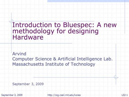September 3, 2009L02-1http://csg.csail.mit.edu/korea Introduction to Bluespec: A new methodology for designing Hardware Arvind Computer Science & Artificial.