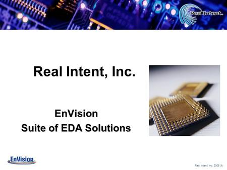 Real Intent, Inc. 2008 (1) Copyright © 2005 - Real Intent Real Intent, Inc. EnVision Suite of EDA Solutions.
